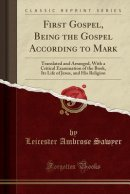 First Gospel, Being the Gospel According to Mark: Translated and Arranged, With a Critical Examination of the Book, Its Life of Jesus, and His Religio