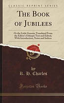 The Book of Jubilees: Or the Little Genesis; Translated From the Editor's Ethiopic Text and Edited, With Introduction, Notes and Indices (Classic Repr
