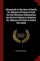 Hosannah to the Son of David; Or, Hymns of Praise to God for Our Glorious Redemption by Christ & Gloria in Excelsis Or, Hymns of Praise to God & the L
