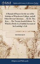 A Manual of Prayers for the Use of the Scholars of Winchester College, and All Other Devout Christians. ... by Dr. Tho. Ken, ... the Twenty-Fourth Edi