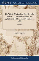 The Whole Works of the Rev. Mr. John Flavel, ... to Which Is Added, an Alphabetical Table ... in Six Volumes. ... of 6; Volume 3