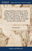 A Manual of Prayers for the Use of the Scholars of Winchester College, and All Other Devout Christians. to Which Are Added, Three Hymns the Thirty-Fir