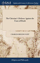 The Christian's Defence Against the Fears of Death: With Directions How to Dye Well. Written Originally in French, by Charles Drelincourt. with an Ac