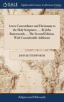 A New Concordance and Dictionary to the Holy Scriptures. ... by John Butterworth, ... the Second Edition, with Considerable Additions