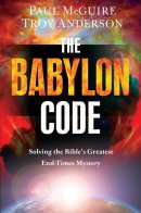 The Babylon Code: Solving the Bible\'s Greatest End-Times Mystery