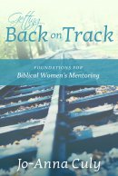 Getting Back on Track: Foundations for Biblical Women's Mentoring