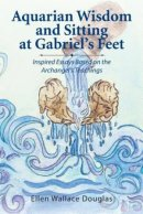 Aquarian Wisdom and Sitting at Gabriel's feet: Inspired Essays Based on the Archangel's Teachings