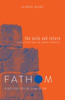 Fathom Bible Studies: The Exile and Return Leader Guide