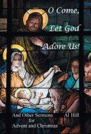 O Come, Let God Adore Us!: And Other Sermons for Advent and Christmas