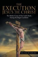 The Execution of Jesus the Christ: The Medical Cause of Our Lord's Death During His Illegal Crucifixion