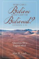 How Can I Believe What Can't Be Believed? (Genesis 1-3): Questions for a Logical Mind