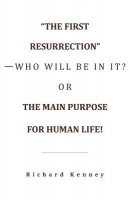 """""""The First Resurrection""""-Who Will Be in It? Or, the Main Purpose for Human Life!"""