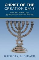 Christ of the Creation Days: How the Creation Days Typologically Picture the Covenants