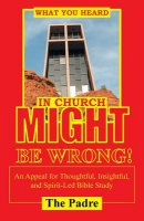 What You Heard in Church Might Be Wrong!: An Appeal for Thoughtful, Insightful, and Spirit-Led Bible Study