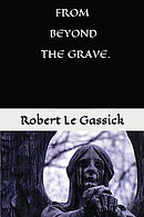 From Beyond the Grave. by Robert Le Gassick: Paranormal.Supernatural. Mystery.