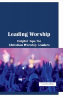 Leading Worship: Helpful Tips for Christian Worship Leaders