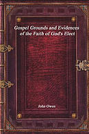 Gospel Grounds and Evidences of the Faith of God's Elect