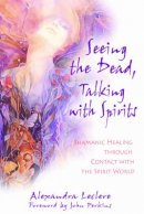 Seeing the Dead, Talking with Spirits: Shamanic Healing Through Contact with the Spirit World