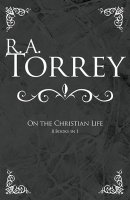 R A Torrey On The Christian Life Cloth Book