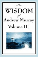 The Wisdom of Andrew Murray Vol. III