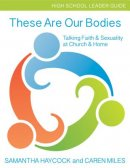 These Are Our Bodies High School Leader Guide: Talking Faith & Sexuality at Church & Home