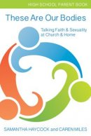 These Are Our Bodies High School Parent Book: Talking Faith & Sexuality at Church & Home