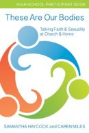 These Are Our Bodies High School Participant Book: Talking Faith & Sexuality at Church & Home