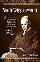 Smith Wigglesworth : The Man Who Walked In The Miraculous And Preached Only