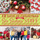 12 Days of Christmas with Six Sisters\' Stuff: 144 Ideas for Traditions, Homemade Gifts, Recipes, and More