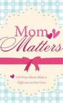 Mom Matters : 150 Ways Moms Make A Difference In Our Lives