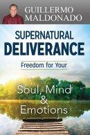 Supernatural Deliverance: Freedom For Your Soul Mind And Emo