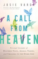 A Call from Heaven: Personal Accounts of Deathbed Visits, Angelic Visions, and Crossings to the Other Side