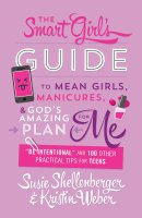 "The Smart Girl's Guide to Mean Girls, Manicures, and God's Amazing Plan for Me: ""be Intentional"" and 100 Other Practical Tips for Teens"