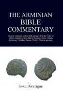 The Arminian Bible Commentary : Selected Comments on Key Scriptures from the Works of Alford, Arminius, Clarke, Ellicott, Irenaeus, Meyer, Origen, Rob