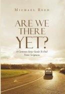 Are We There Yet?: A Common Sense Guide To End Times Scriptures