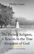 The Perfect Religion, A Beacon to the True Kingdom of God: Where Have you Been Hiding?
