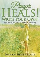 Prayer Heals! Write Your Own! Beautiful Women's Prayer Journal