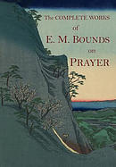 The Complete Works of E.M. Bounds on Prayer: The Necessity of Prayer -- The Essentials of Prayer -- The Possibilities of Prayer -- The Reality of Pray