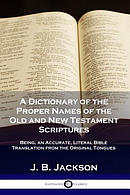 A Dictionary of the Proper Names of the Old and New Testament Scriptures: Being, an Accurate, Literal Bible Translation from the Original Tongues