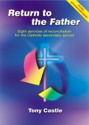 Return to the Father: Eight Services of Reconciliation for Catholic Secondary Schools