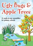 Ugly Bugs and Apple Trees: 12 Ready-to-use Assemblies for Primary Schools