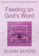 Feeding on God's Word: Reflections on the Common Worship Readings for Year B