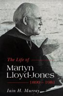 The Life of Martyn Lloyd-Jones 1899-1981