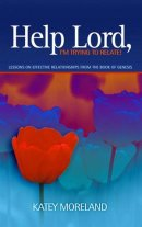 Help Lord,I'm Trying to Relate!: Lessons on Effective Relationships from the Book of Genesis