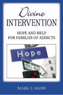 Divine Intervention : Hope And Help For Families Of Addicts