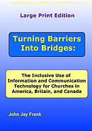 Large Print Edition Turning Barriers Into Bridges: The Inclusive Use of Information and Communication Technology for Churches in America, Britain, and