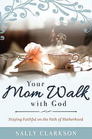 Your Mom Walk with God: Staying Faithful on the Path of Motherhood