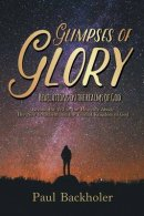 Glimpses of Glory, Revelations in the Realms of God: Beyond the Veil in the Heavenly Abode. The New Jerusalem and the Eternal Kingdom of God