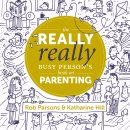 The Really Really Busy Person's Book of Parenting