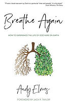 Breathe Again: How to Experience the Life of God Here on Earth